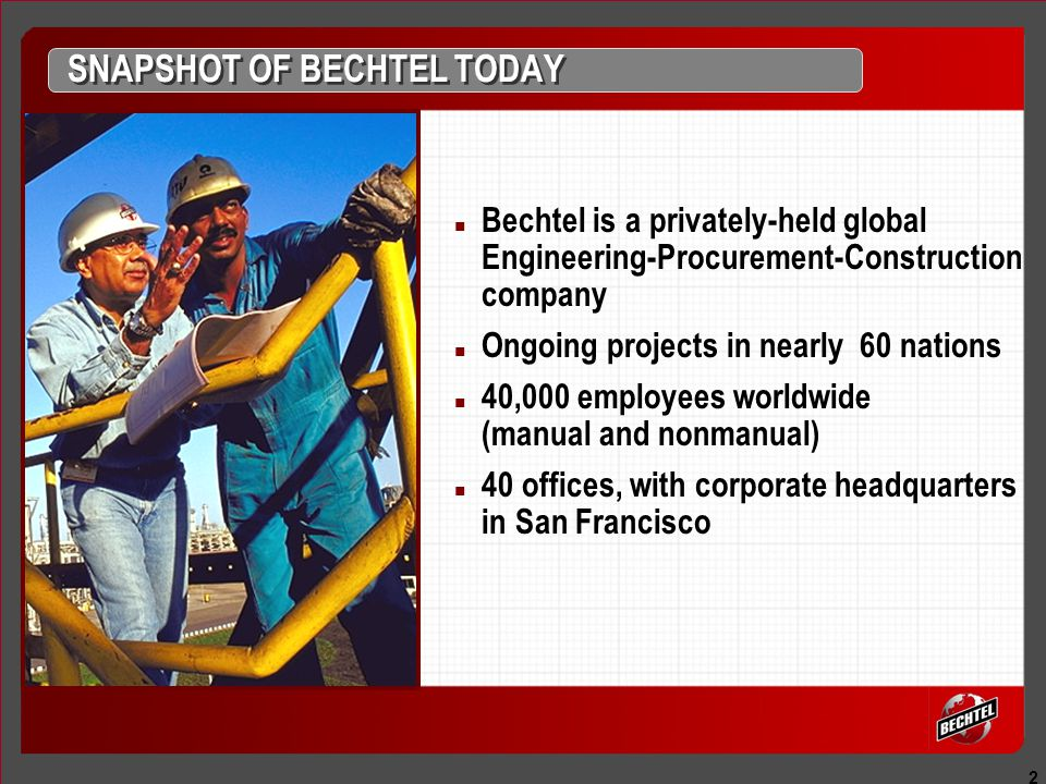 2 SNAPSHOT OF BECHTEL TODAY Bechtel is a privately-held global Engineering-Procurement-Construction company Ongoing projects in nearly 60 nations 40,000 employees worldwide (manual and nonmanual) 40 offices, with corporate headquarters in San Francisco