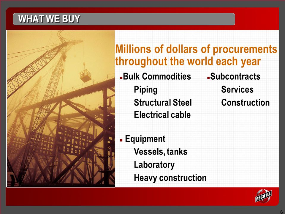6 Bulk Commodities Piping Structural Steel Electrical cable Equipment Vessels, tanks Laboratory Heavy construction Millions of dollars of procurements throughout the world each year WHAT WE BUY Subcontracts Services Construction