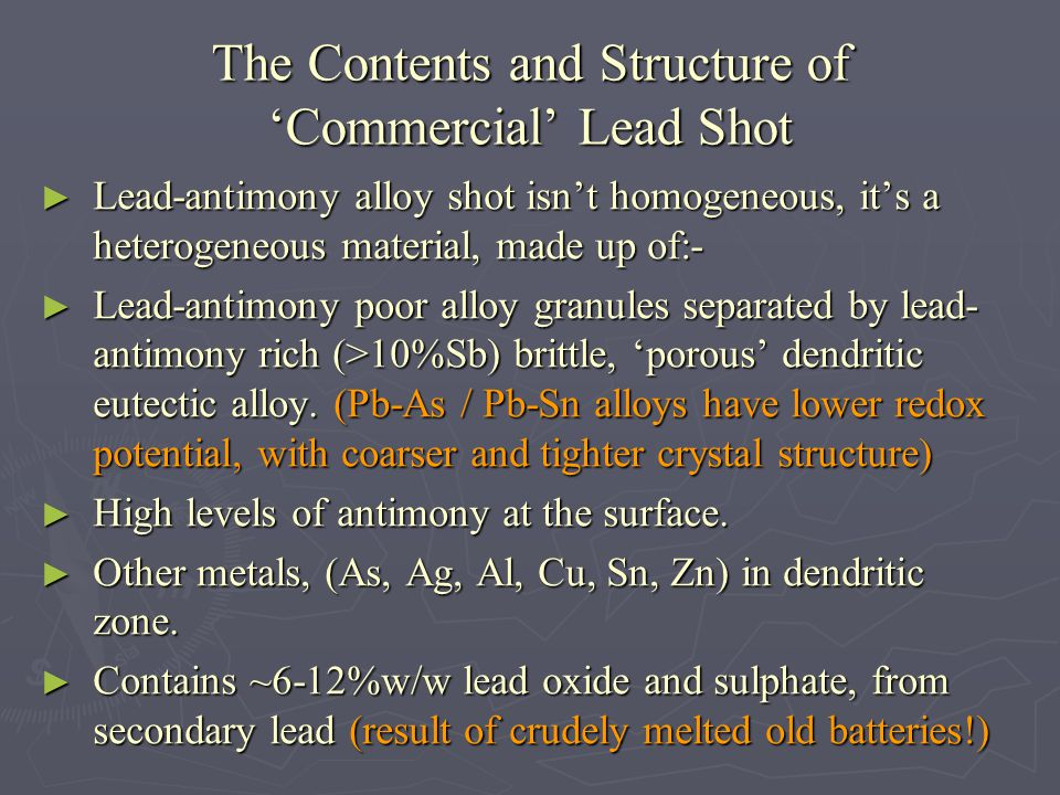 The Contents and Structure of Commercial Lead Shot Lead-antimony alloy shot isnt homogeneous, its a heterogeneous material, made up of:- Lead-antimony alloy shot isnt homogeneous, its a heterogeneous material, made up of:- Lead-antimony poor alloy granules separated by lead- antimony rich (>10%Sb) brittle, porous dendritic eutectic alloy.