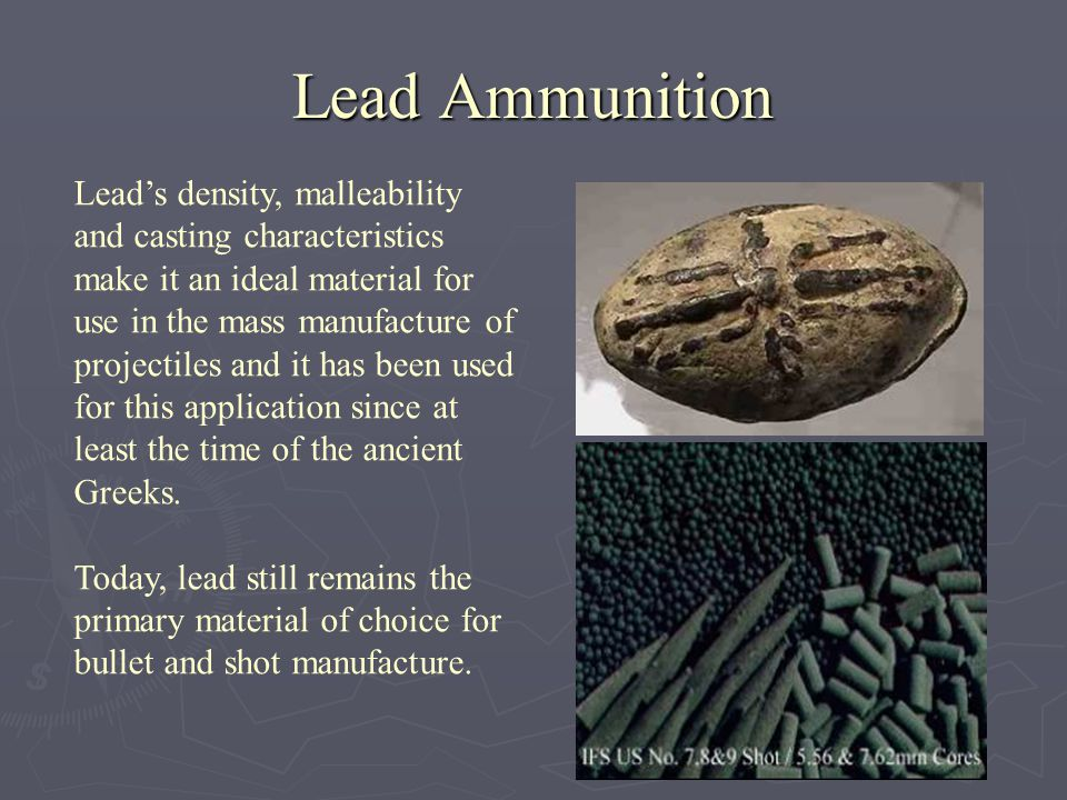 Lead Ammunition Leads density, malleability and casting characteristics make it an ideal material for use in the mass manufacture of projectiles and i