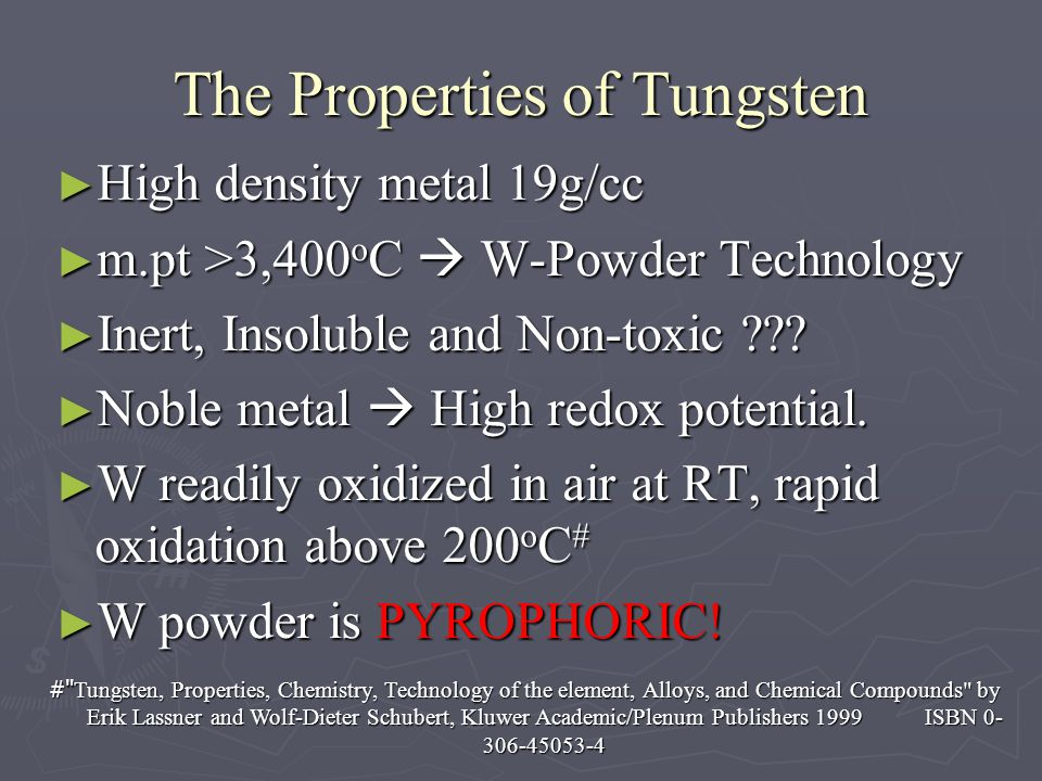 The Properties of Tungsten High density metal 19g/cc High density metal 19g/cc m.pt >3,400 o C W-Powder Technology m.pt >3,400 o C W-Powder Technology Inert, Insoluble and Non-toxic .