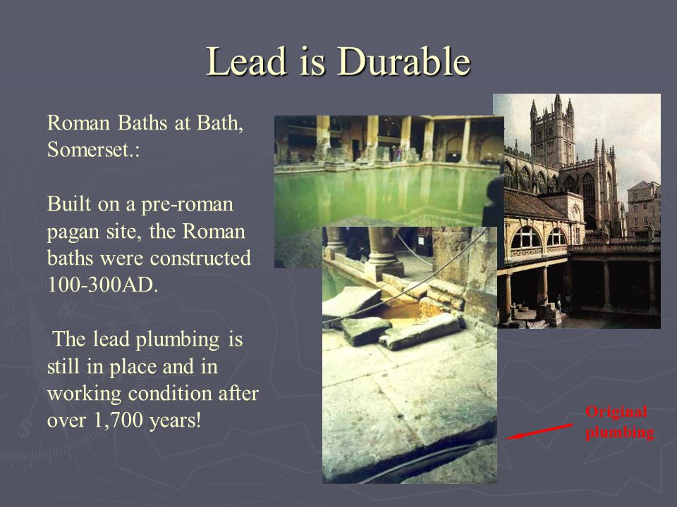 Lead is Durable Roman Baths at Bath, Somerset.: Built on a pre-roman pagan site, the Roman baths were constructed 100-300AD.