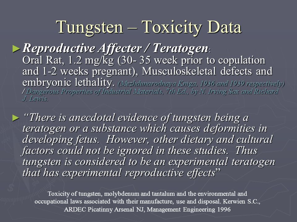 Tungsten – Toxicity Data Reproductive Affecter / Teratogen : Oral Rat, 1.2 mg/kg (30- 35 week prior to copulation and 1-2 weeks pregnant), Musculoskeletal defects and embryonic lethality.