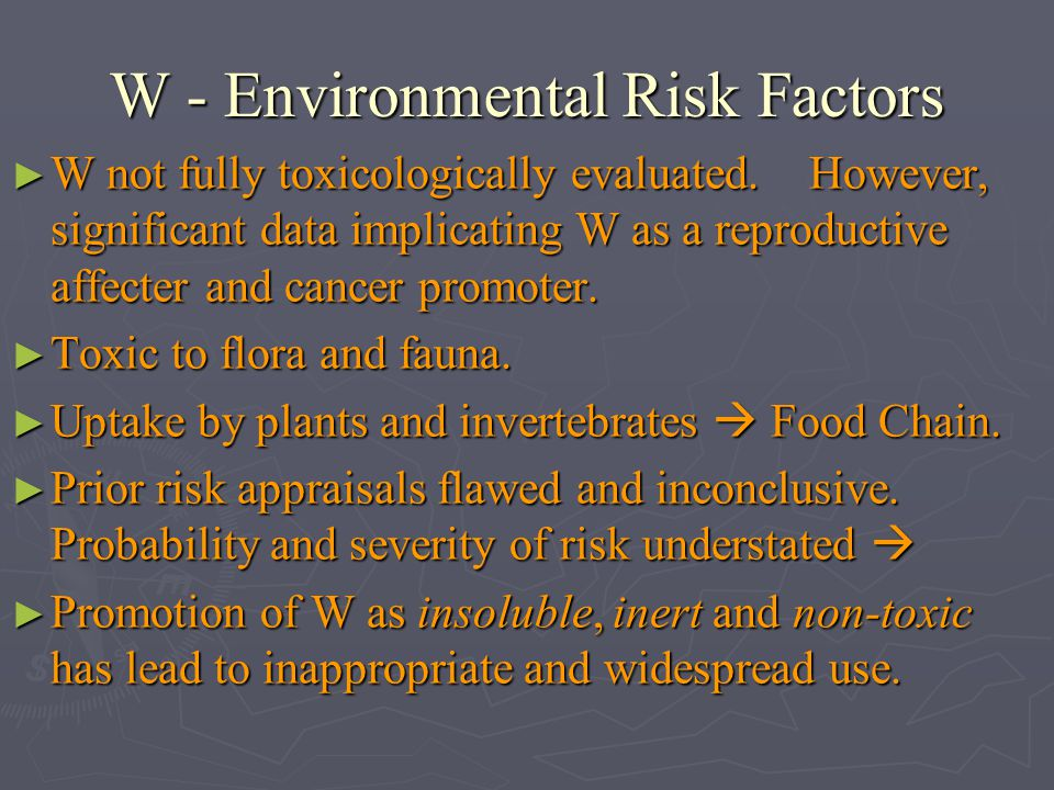 W - Environmental Risk Factors W not fully toxicologically evaluated. However, significant data implicating W as a reproductive affecter and cancer pr