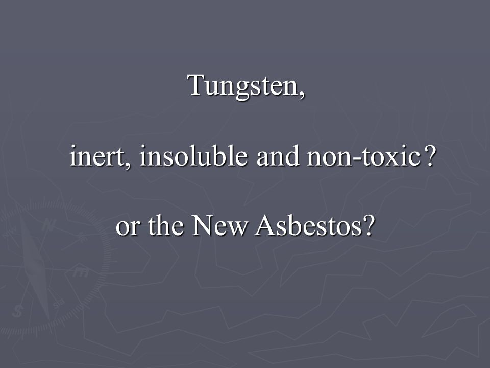 Tungsten, inert, insoluble and non-toxic or the New Asbestos? ?