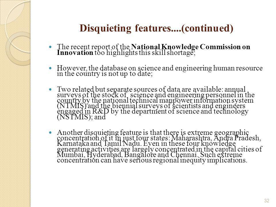 32 Disquieting features....(continued) The recent report of the National Knowledge Commission on Innovation too highlights this skill shortage; However, the database on science and engineering human resource in the country is not up to date; Two related but separate sources of data are available: annual surveys of the stock of science and engineering personnel in the country by the national technical manpower information system (NTMIS) and the biennial surveys of scientists and engineers engaged in R&D by the department of science and technology (NSTMIS); and Another disquieting feature is that there is extreme geographic concentration of it in just four states: Maharashtra, Andra Pradesh, Karnataka and Tamil Nadu.