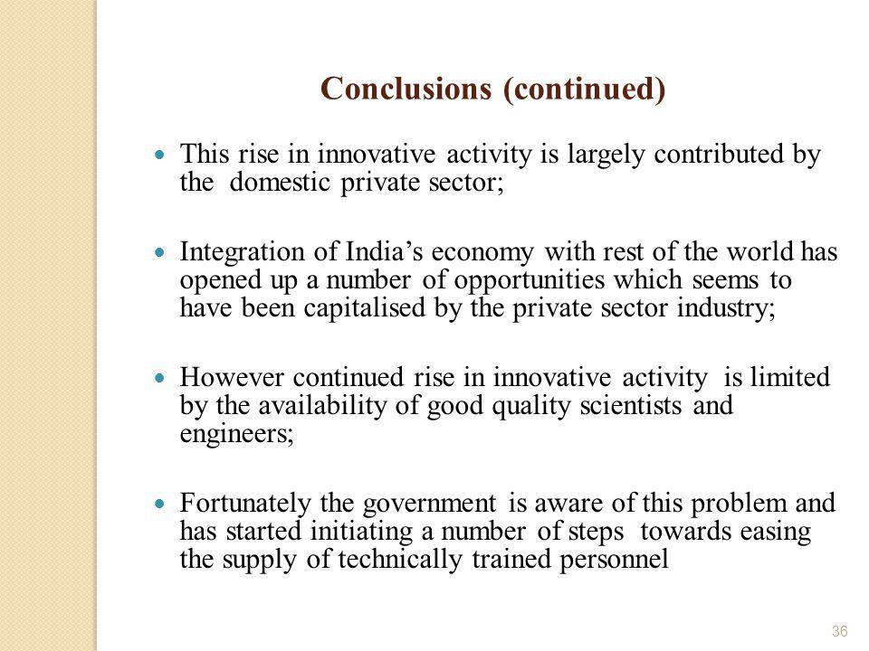 36 Conclusions (continued) This rise in innovative activity is largely contributed by the domestic private sector; Integration of Indias economy with rest of the world has opened up a number of opportunities which seems to have been capitalised by the private sector industry; However continued rise in innovative activity is limited by the availability of good quality scientists and engineers; Fortunately the government is aware of this problem and has started initiating a number of steps towards easing the supply of technically trained personnel