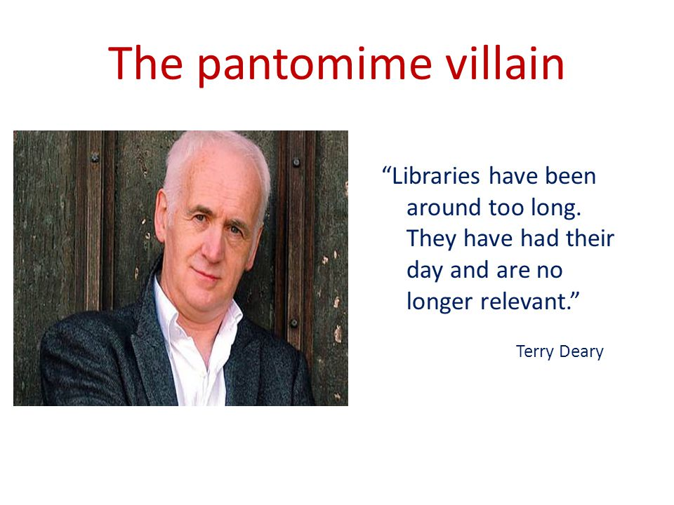 The pantomime villain Libraries have been around too long.