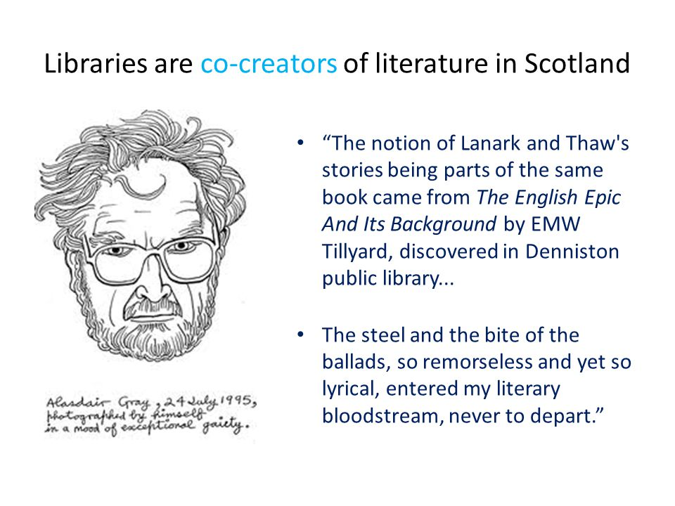 Libraries are co-creators of literature in Scotland The notion of Lanark and Thaw s stories being parts of the same book came from The English Epic And Its Background by EMW Tillyard, discovered in Denniston public library...