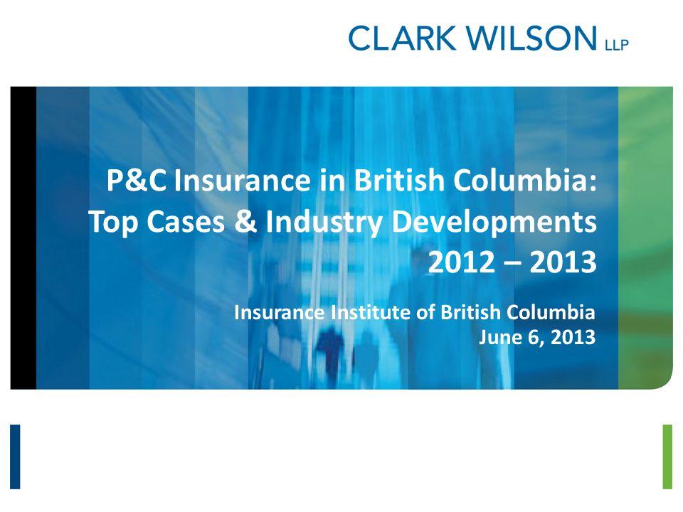 P&C Insurance in British Columbia: Top Cases & Industry Developments 2012 – 2013 Insurance Institute of British Columbia June 6, 2013
