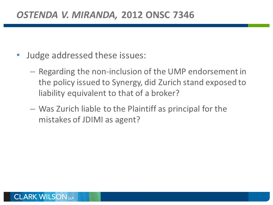 OSTENDA V. MIRANDA, 2012 ONSC 7346 Judge addressed these issues: – Regarding the non-inclusion of the UMP endorsement in the policy issued to Synergy,