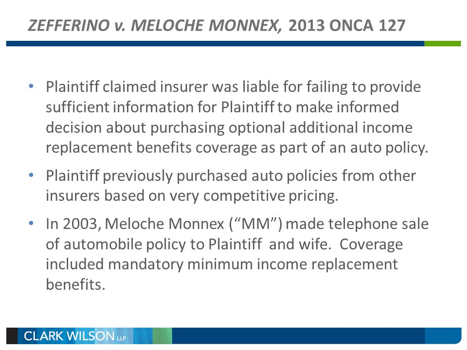 ZEFFERINO v. MELOCHE MONNEX, 2013 ONCA 127 Plaintiff claimed insurer was liable for failing to provide sufficient information for Plaintiff to make in