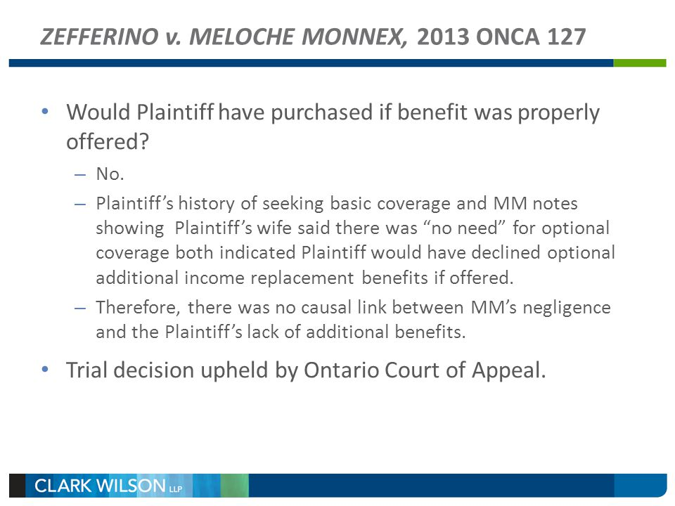 ZEFFERINO v. MELOCHE MONNEX, 2013 ONCA 127 Would Plaintiff have purchased if benefit was properly offered? – No. – Plaintiffs history of seeking basic