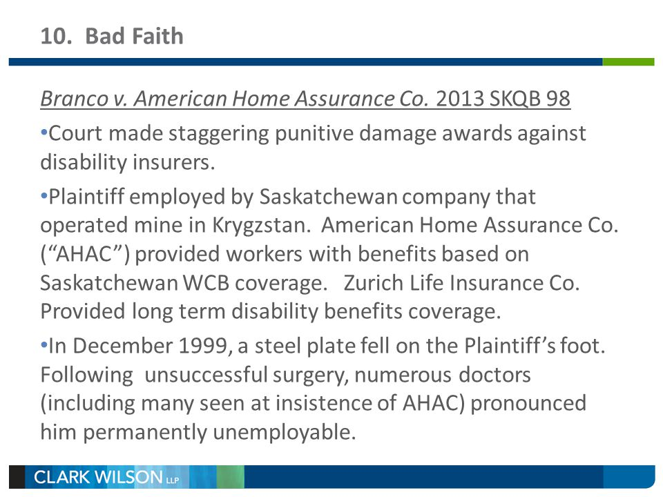 10. Bad Faith Branco v. American Home Assurance Co. 2013 SKQB 98 Court made staggering punitive damage awards against disability insurers. Plaintiff e