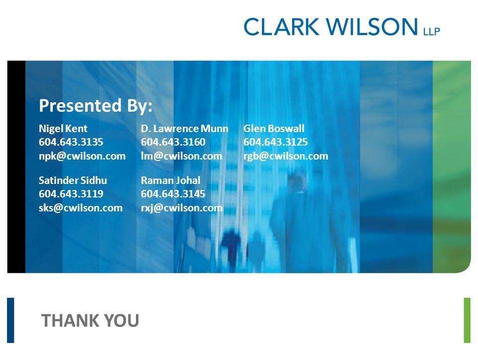 THANK YOU Presented By: Nigel Kent 604.643.3135 npk@cwilson.com Satinder Sidhu 604.643.3119 sks@cwilson.com D. Lawrence Munn 604.643.3160 lm@cwilson.c