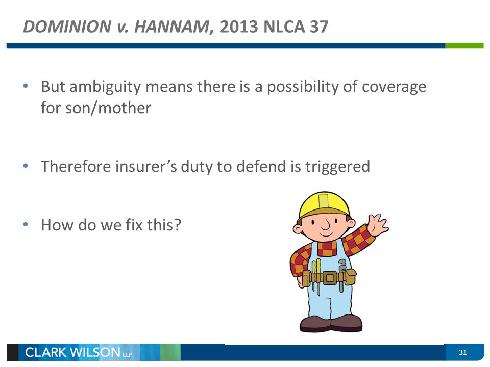 DOMINION v. HANNAM, 2013 NLCA 37 But ambiguity means there is a possibility of coverage for son/mother Therefore insurers duty to defend is triggered