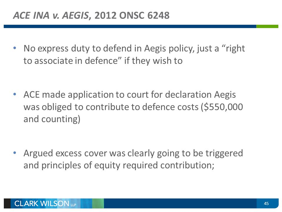 ACE INA v. AEGIS, 2012 ONSC 6248 No express duty to defend in Aegis policy, just a right to associate in defence if they wish to ACE made application