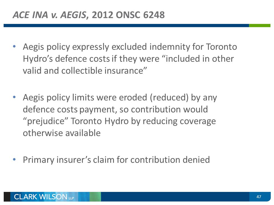 ACE INA v. AEGIS, 2012 ONSC 6248 Aegis policy expressly excluded indemnity for Toronto Hydros defence costs if they were included in other valid and c