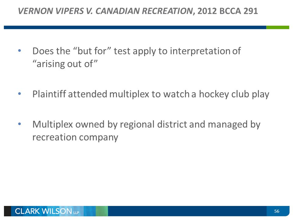 56 VERNON VIPERS V. CANADIAN RECREATION, 2012 BCCA 291 Does the but for test apply to interpretation of arising out of Plaintiff attended multiplex to