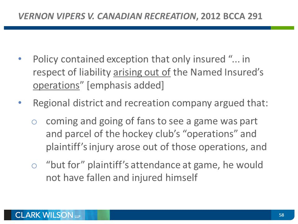58 VERNON VIPERS V. CANADIAN RECREATION, 2012 BCCA 291 Policy contained exception that only insured... in respect of liability arising out of the Name