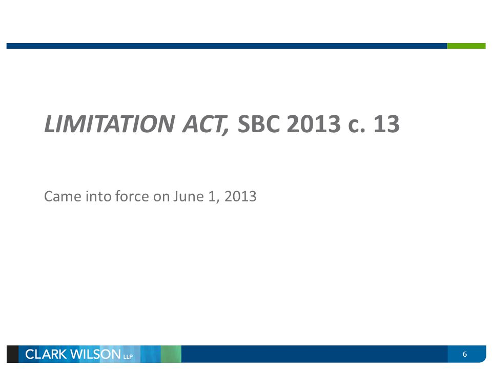 LIMITATION ACT, SBC 2013 c. 13 Came into force on June 1, 2013 6