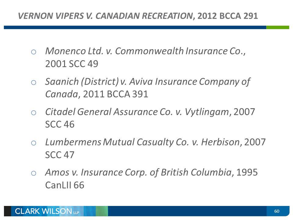 60 VERNON VIPERS V. CANADIAN RECREATION, 2012 BCCA 291 o Monenco Ltd. v. Commonwealth Insurance Co., 2001 SCC 49 o Saanich (District) v. Aviva Insuran