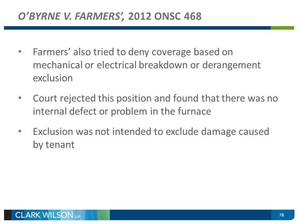 78 OBYRNE V. FARMERS, 2012 ONSC 468 Farmers also tried to deny coverage based on mechanical or electrical breakdown or derangement exclusion Court rej