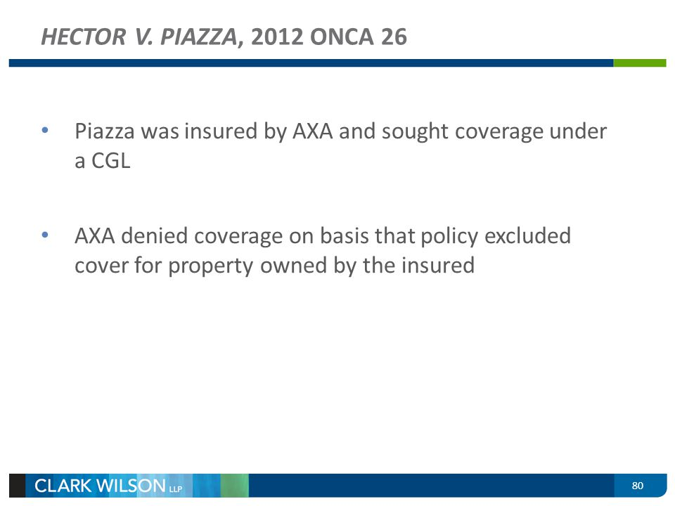 80 HECTOR V. PIAZZA, 2012 ONCA 26 Piazza was insured by AXA and sought coverage under a CGL AXA denied coverage on basis that policy excluded cover fo