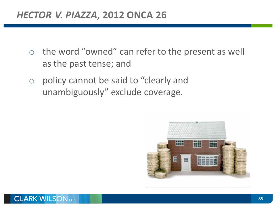 85 HECTOR V. PIAZZA, 2012 ONCA 26 o the word owned can refer to the present as well as the past tense; and o policy cannot be said to clearly and unam