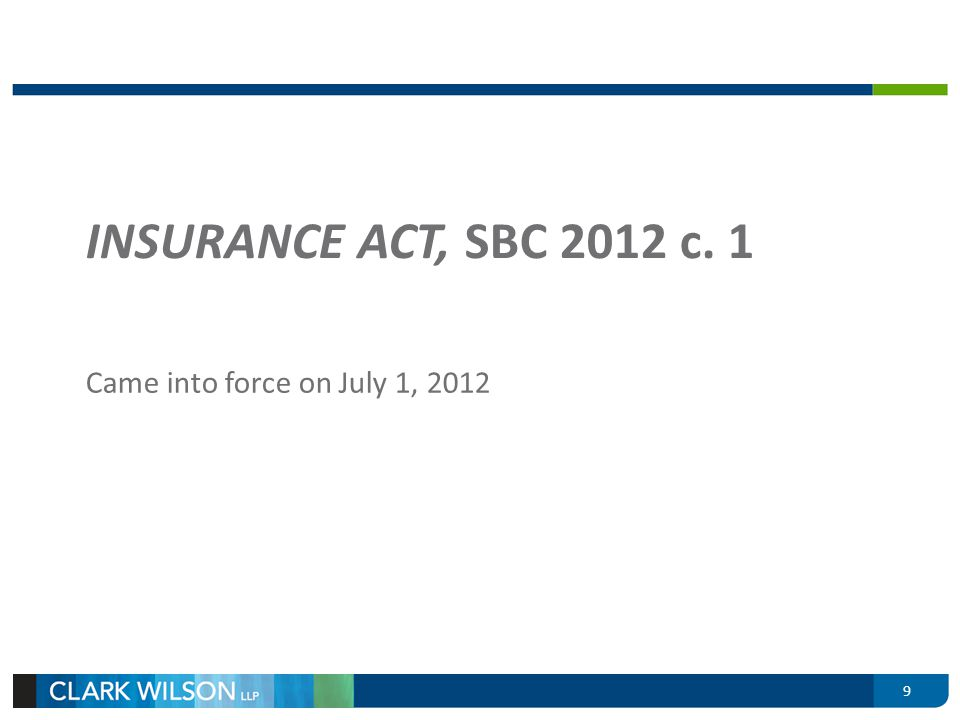 INSURANCE ACT, SBC 2012 c. 1 Came into force on July 1, 2012 9