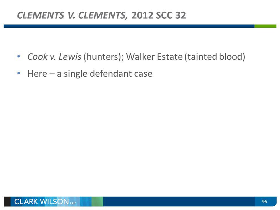 Cook v. Lewis (hunters); Walker Estate (tainted blood) Here – a single defendant case CLEMENTS V. CLEMENTS, 2012 SCC 32 96