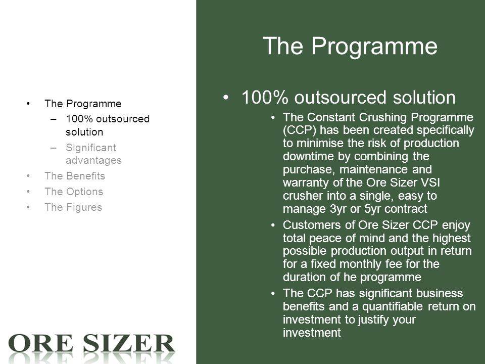 The Programme 100% outsourced solution The Constant Crushing Programme (CCP) has been created specifically to minimise the risk of production downtime by combining the purchase, maintenance and warranty of the Ore Sizer VSI crusher into a single, easy to manage 3yr or 5yr contract Customers of Ore Sizer CCP enjoy total peace of mind and the highest possible production output in return for a fixed monthly fee for the duration of he programme The CCP has significant business benefits and a quantifiable return on investment to justify your investment The Programme –100% outsourced solution –Significant advantages The Benefits The Options The Figures