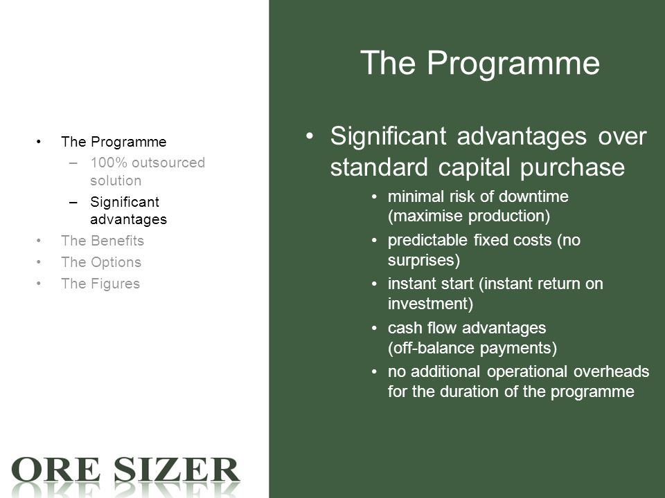 The Programme Significant advantages over standard capital purchase minimal risk of downtime (maximise production) predictable fixed costs (no surprises) instant start (instant return on investment) cash flow advantages (off-balance payments) no additional operational overheads for the duration of the programme The Programme –100% outsourced solution –Significant advantages The Benefits The Options The Figures