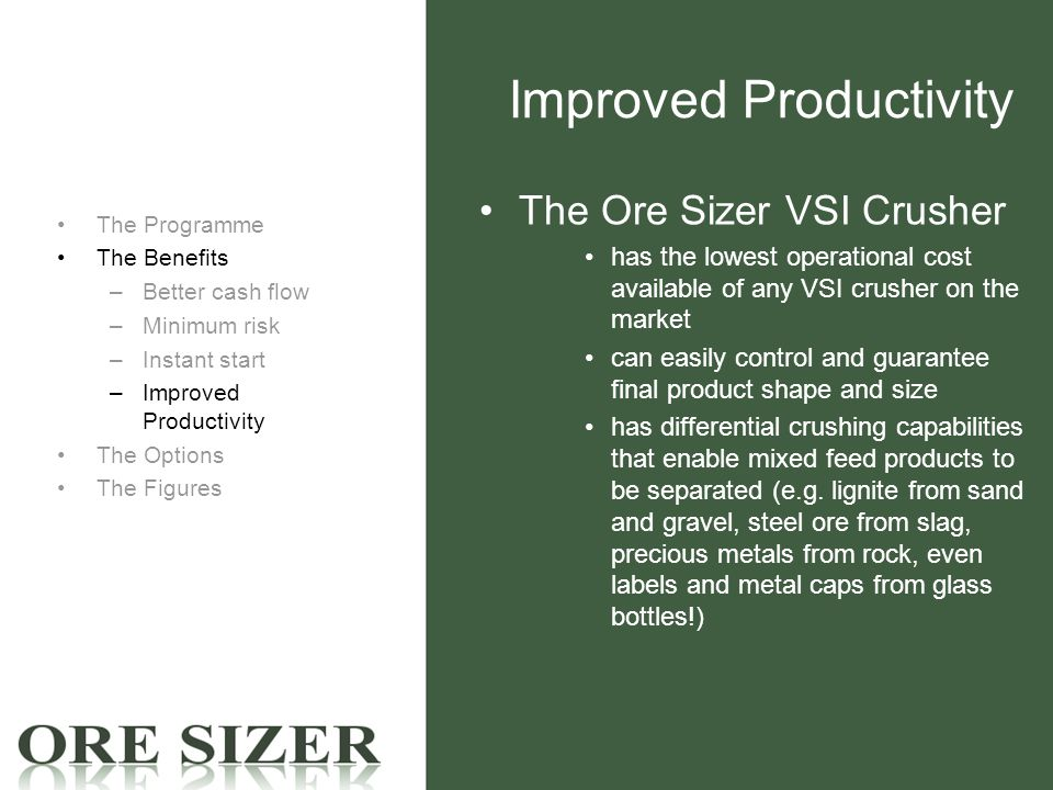 Improved Productivity The Programme The Benefits –Better cash flow –Minimum risk –Instant start –Improved Productivity The Options The Figures The Ore Sizer VSI Crusher has the lowest operational cost available of any VSI crusher on the market can easily control and guarantee final product shape and size has differential crushing capabilities that enable mixed feed products to be separated (e.g.