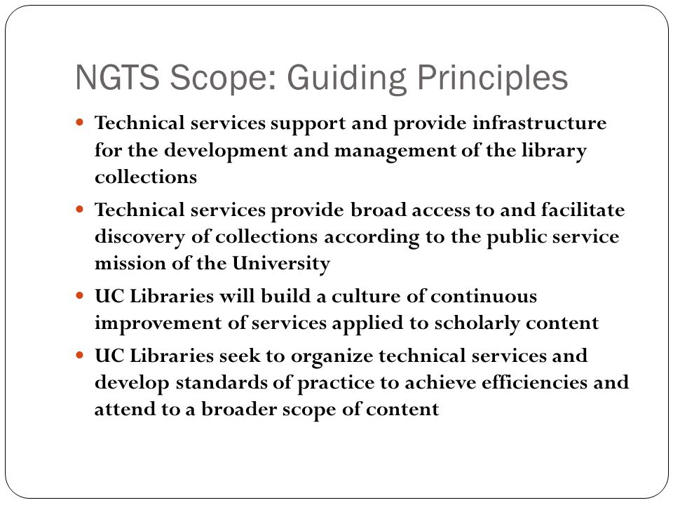 NGTS Scope: Guiding Principles Technical services support and provide infrastructure for the development and management of the library collections Technical services provide broad access to and facilitate discovery of collections according to the public service mission of the University UC Libraries will build a culture of continuous improvement of services applied to scholarly content UC Libraries seek to organize technical services and develop standards of practice to achieve efficiencies and attend to a broader scope of content