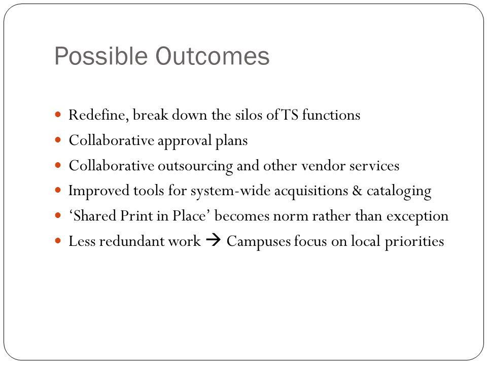 Possible Outcomes Redefine, break down the silos of TS functions Collaborative approval plans Collaborative outsourcing and other vendor services Improved tools for system-wide acquisitions & cataloging Shared Print in Place becomes norm rather than exception Less redundant work Campuses focus on local priorities