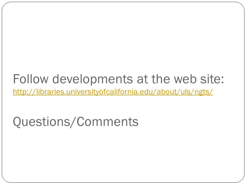 Follow developments at the web site: http://libraries.universityofcalifornia.edu/about/uls/ngts/ Questions/Comments http://libraries.universityofcalifornia.edu/about/uls/ngts/