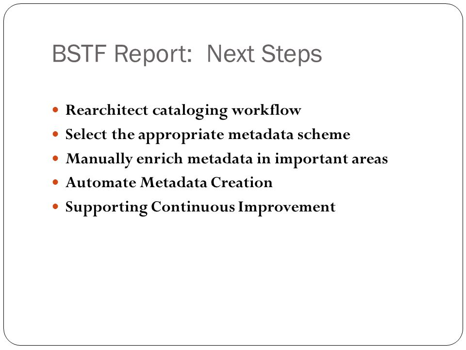 BSTF Report: Next Steps Rearchitect cataloging workflow Select the appropriate metadata scheme Manually enrich metadata in important areas Automate Metadata Creation Supporting Continuous Improvement