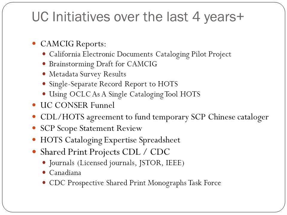 UC Initiatives over the last 4 years+ CAMCIG Reports: California Electronic Documents Cataloging Pilot Project Brainstorming Draft for CAMCIG Metadata Survey Results Single-Separate Record Report to HOTS Using OCLC As A Single Cataloging Tool HOTS UC CONSER Funnel CDL/HOTS agreement to fund temporary SCP Chinese cataloger SCP Scope Statement Review HOTS Cataloging Expertise Spreadsheet Shared Print Projects CDL / CDC Journals (Licensed journals, JSTOR, IEEE) Canadiana CDC Prospective Shared Print Monographs Task Force