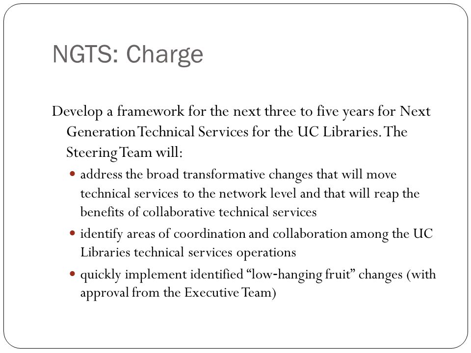 NGTS: Charge Develop a framework for the next three to five years for Next Generation Technical Services for the UC Libraries.