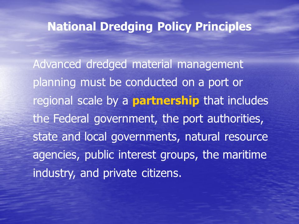 Advanced dredged material management planning must be conducted on a port or regional scale by a partnership that includes the Federal government, the port authorities, state and local governments, natural resource agencies, public interest groups, the maritime industry, and private citizens.