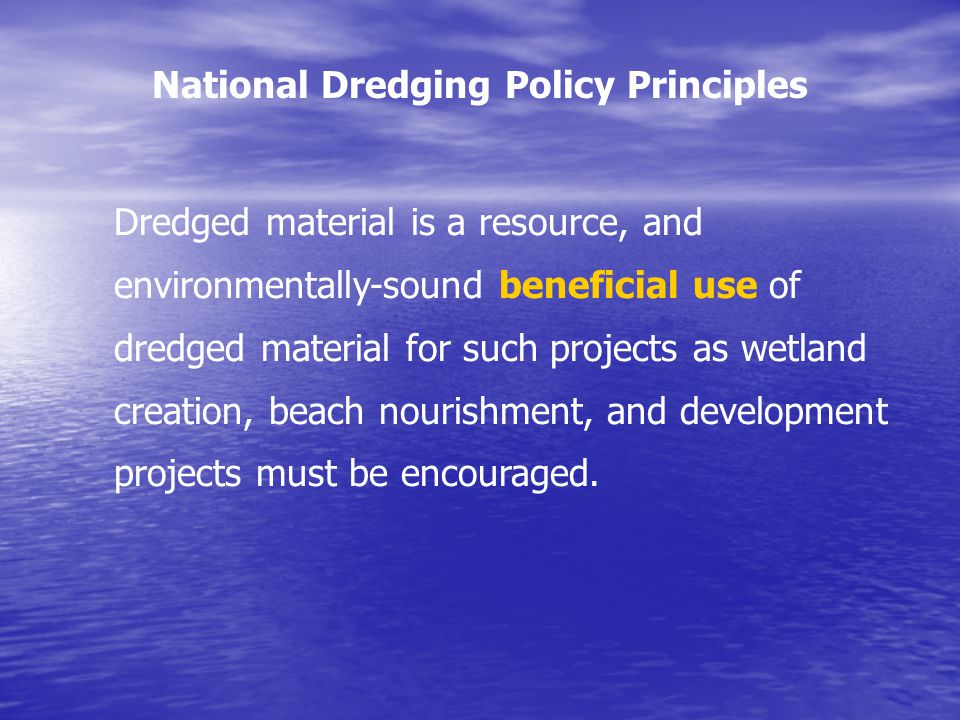 Dredged material is a resource, and environmentally-sound beneficial use of dredged material for such projects as wetland creation, beach nourishment, and development projects must be encouraged.