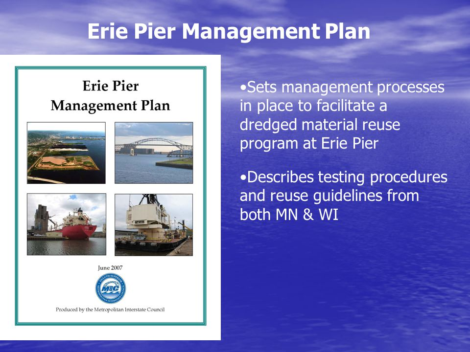 Erie Pier Management Plan Sets management processes in place to facilitate a dredged material reuse program at Erie Pier Describes testing procedures and reuse guidelines from both MN & WI