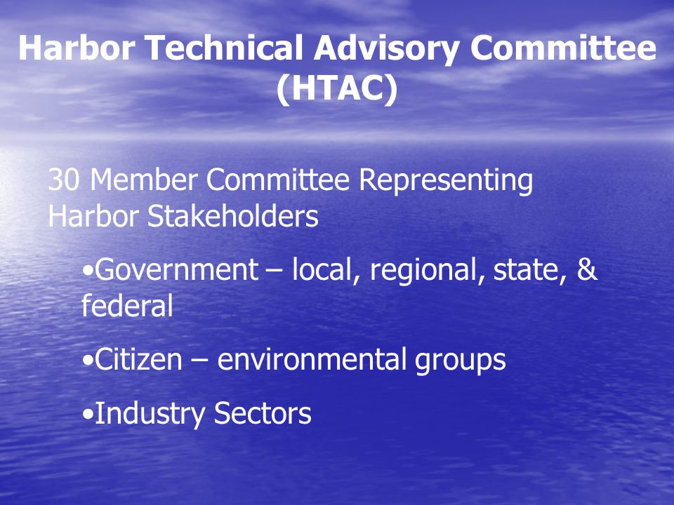Harbor Technical Advisory Committee (HTAC) 30 Member Committee Representing Harbor Stakeholders Government – local, regional, state, & federal Citizen – environmental groups Industry Sectors
