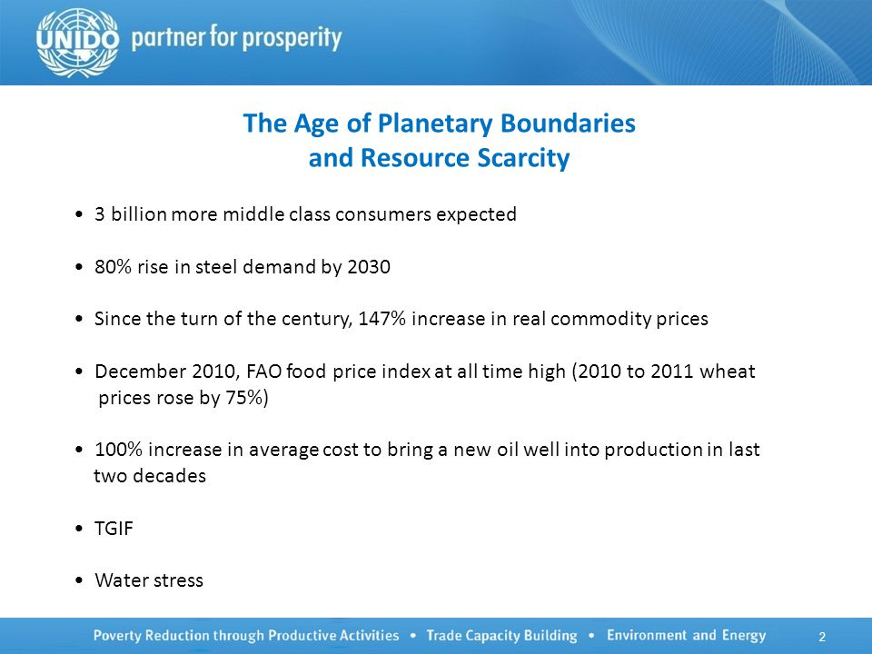 The Age of Planetary Boundaries and Resource Scarcity 3 billion more middle class consumers expected 80% rise in steel demand by 2030 Since the turn of the century, 147% increase in real commodity prices December 2010, FAO food price index at all time high (2010 to 2011 wheat prices rose by 75%) 100% increase in average cost to bring a new oil well into production in last two decades TGIF Water stress 2