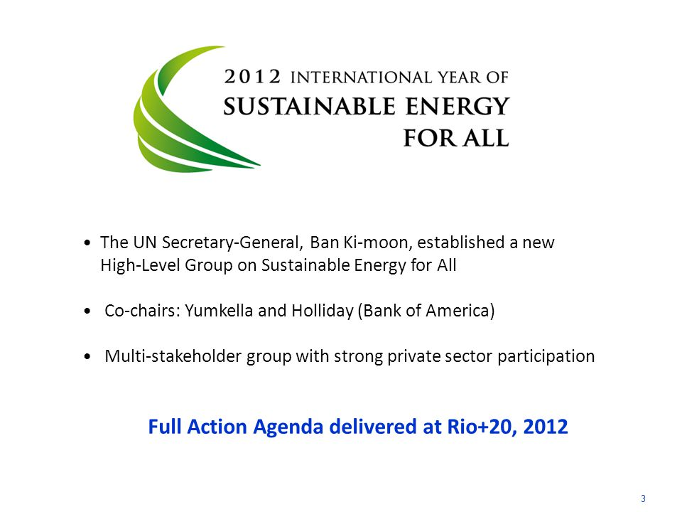 The UN Secretary-General, Ban Ki-moon, established a new High-Level Group on Sustainable Energy for All Co-chairs: Yumkella and Holliday (Bank of America) Multi-stakeholder group with strong private sector participation Full Action Agenda delivered at Rio+20, 2012 3