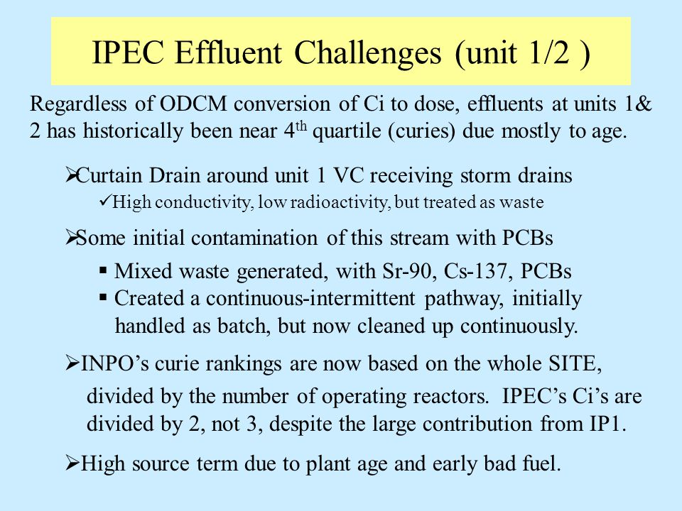IPEC Effluent Challenges (unit 1/2 ) Regardless of ODCM conversion of Ci to dose, effluents at units 1& 2 has historically been near 4 th quartile (curies) due mostly to age.