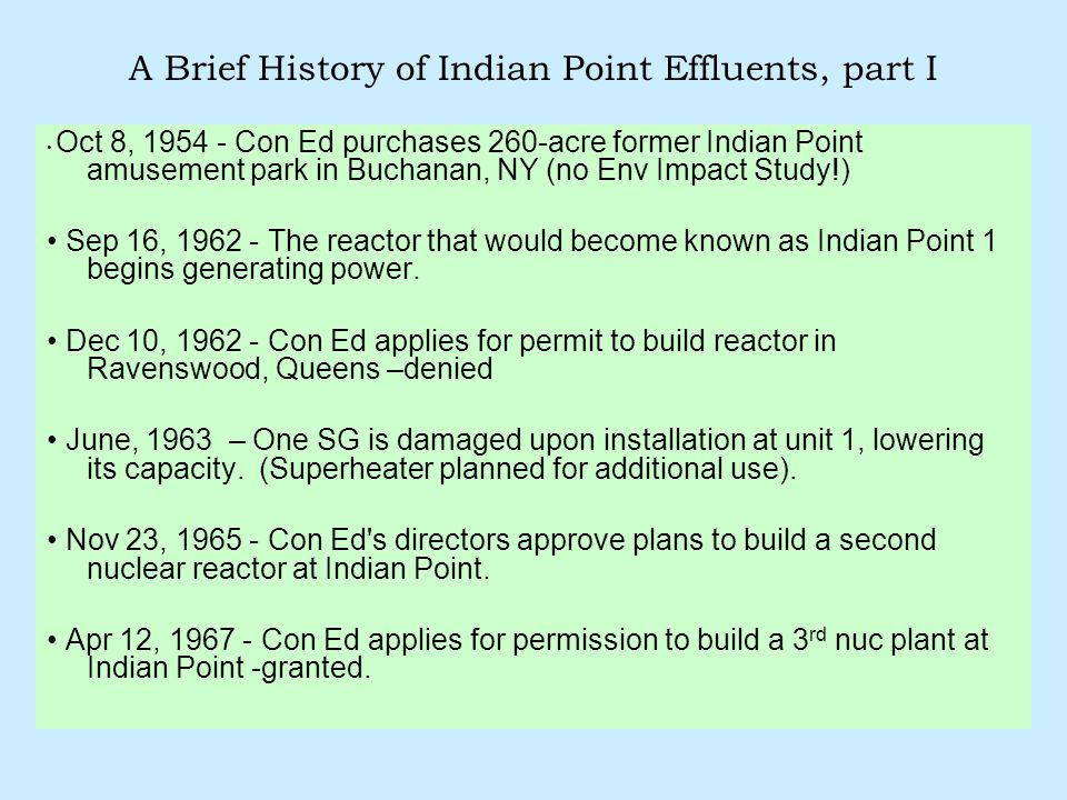 A Brief History of Indian Point Effluents, part I Oct 8, 1954 - Con Ed purchases 260-acre former Indian Point amusement park in Buchanan, NY (no Env Impact Study!) Sep 16, 1962 - The reactor that would become known as Indian Point 1 begins generating power.