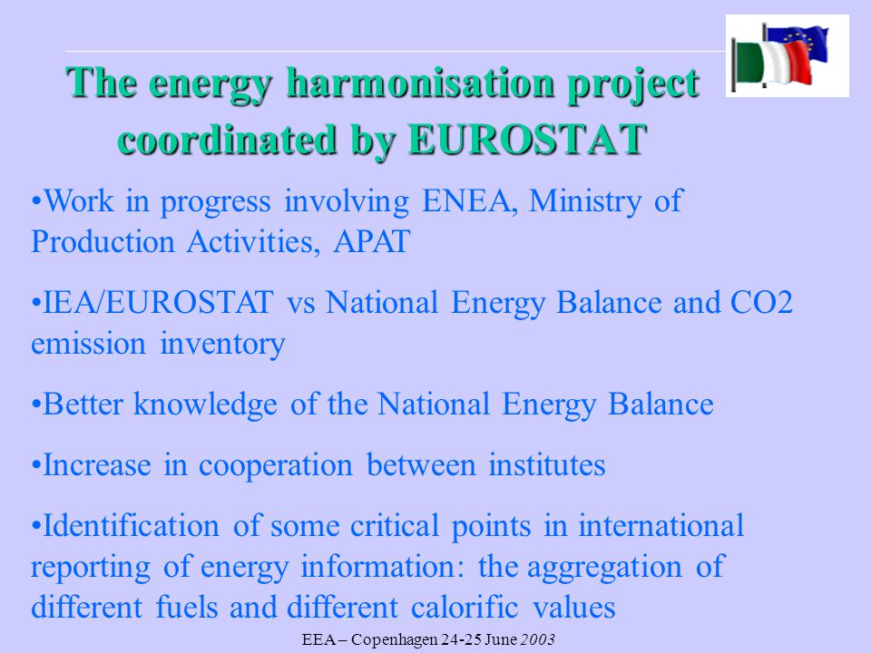 EEA – Copenhagen June 2003 The energy harmonisation project coordinated by EUROSTAT Work in progress involving ENEA, Ministry of Production Activities, APAT IEA/EUROSTAT vs National Energy Balance and CO2 emission inventory Better knowledge of the National Energy Balance Increase in cooperation between institutes Identification of some critical points in international reporting of energy information: the aggregation of different fuels and different calorific values