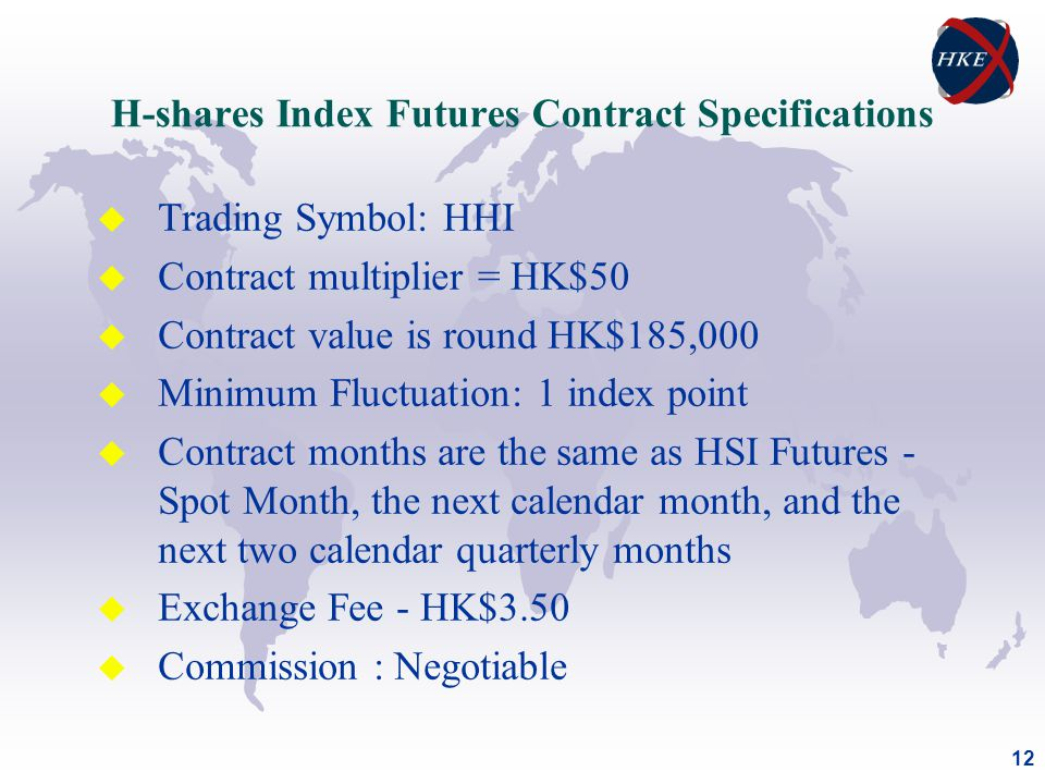 12 H-shares Index Futures Contract Specifications u Trading Symbol: HHI u Contract multiplier = HK$50 u Contract value is round HK$185,000 u Minimum Fluctuation: 1 index point u Contract months are the same as HSI Futures - Spot Month, the next calendar month, and the next two calendar quarterly months u Exchange Fee - HK$3.50 u Commission : Negotiable
